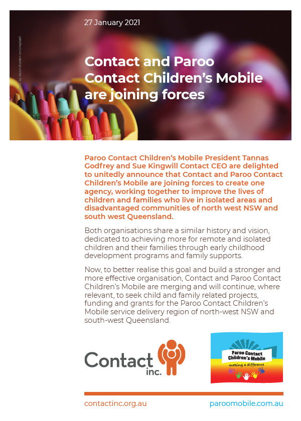 aroo Contact Children's Mobile President Tannas Godfrey and Sue Kingwill Contact CEO are delighted to unitedly announce that Contact and Paroo Contact Children's Mobile are joining forces to create one agency, working together to improve the lives of children and families who live in isolated areas and disadvantaged communities of north west NSW and south west Queensland.